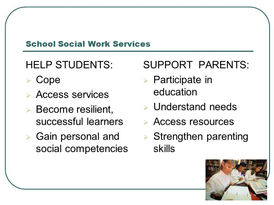 School Social Work Services HELP STUDENTS:  Cope  Access services  Become resilient, successful learners  Gain personal and social competencies SUPPORT PARENTS:  Participate in education  Understand needs  Access resources  Strengthen parenting skills