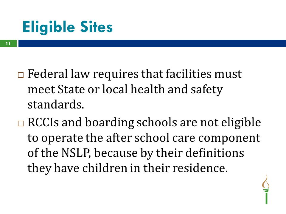 Eligible Sites 11  Federal law requires that facilities must meet State or local health and safety standards.  RCCIs and boarding schools are not el