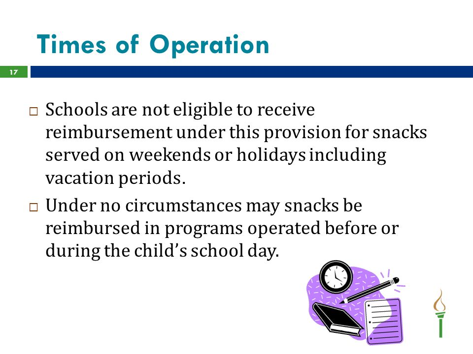Times of Operation 17  Schools are not eligible to receive reimbursement under this provision for snacks served on weekends or holidays including vacation periods.