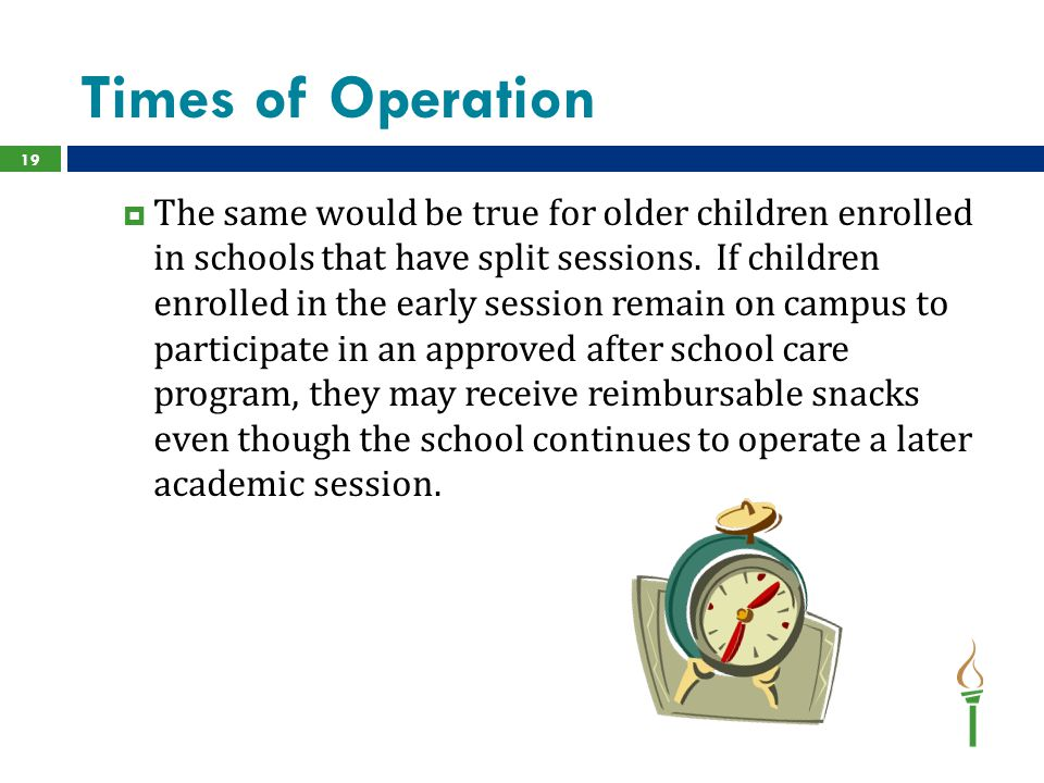 Times of Operation  The same would be true for older children enrolled in schools that have split sessions. If children enrolled in the early session