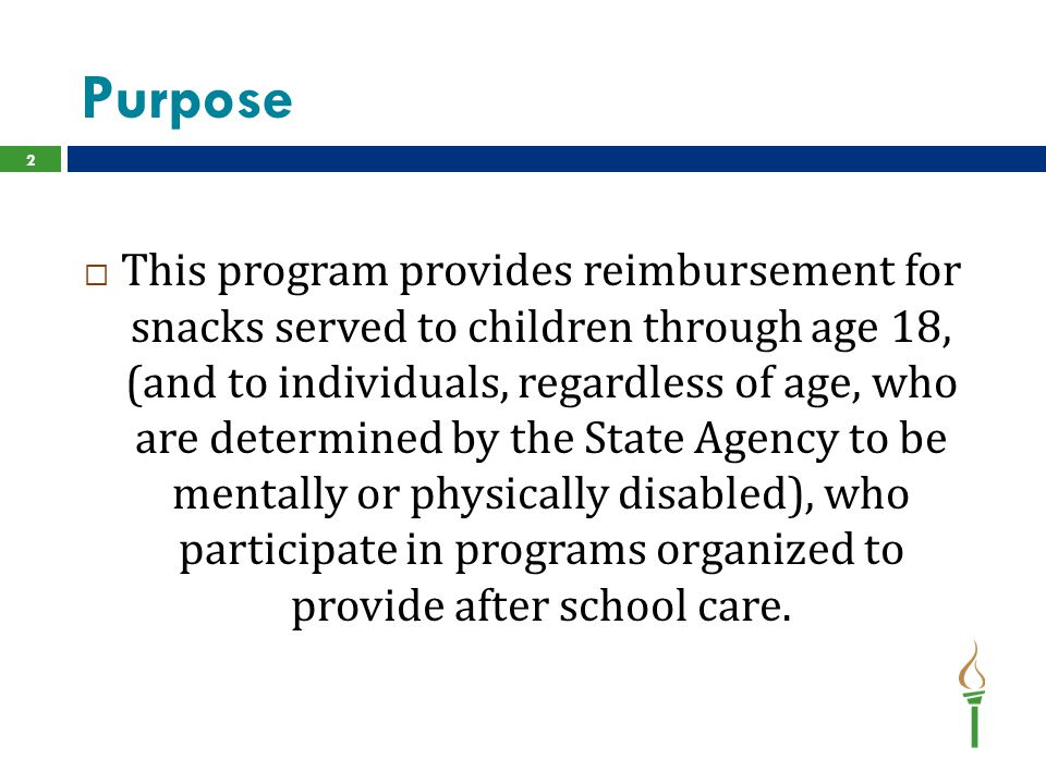 Purpose 2  This program provides reimbursement for snacks served to children through age 18, (and to individuals, regardless of age, who are determined by the State Agency to be mentally or physically disabled), who participate in programs organized to provide after school care.