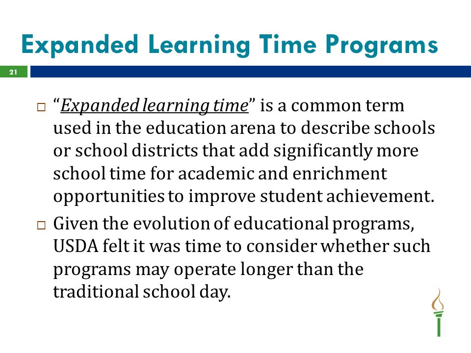 Expanded Learning Time Programs  Expanded learning time is a common term used in the education arena to describe schools or school districts that add significantly more school time for academic and enrichment opportunities to improve student achievement.