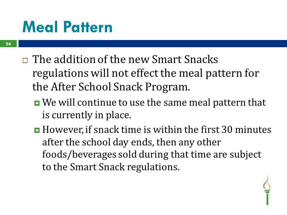 Meal Pattern  The addition of the new Smart Snacks regulations will not effect the meal pattern for the After School Snack Program.  We will continu