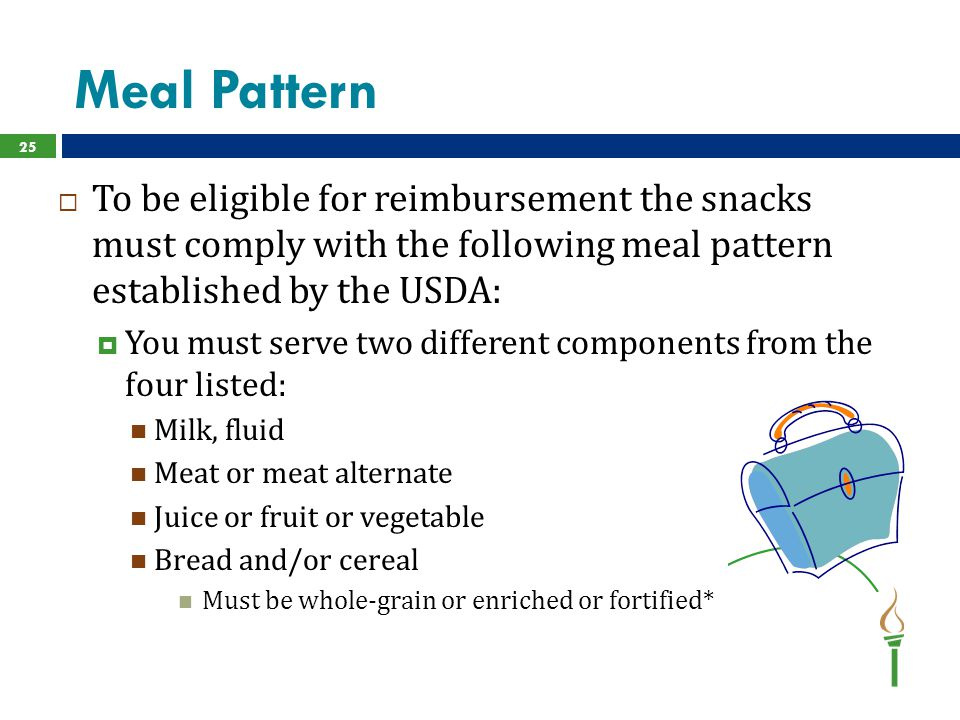 Meal Pattern 25  To be eligible for reimbursement the snacks must comply with the following meal pattern established by the USDA:  You must serve tw