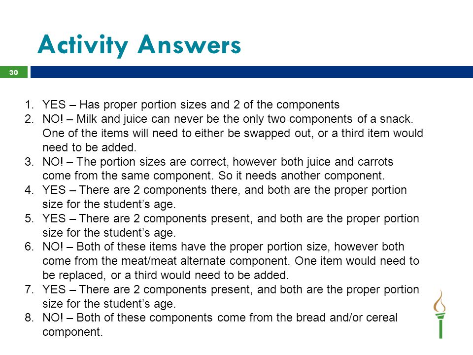 Activity Answers 30 1.YES – Has proper portion sizes and 2 of the components 2.NO! – Milk and juice can never be the only two components of a snack. O