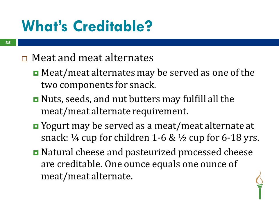 What's Creditable?  Meat and meat alternates  Meat/meat alternates may be served as one of the two components for snack.  Nuts, seeds, and nut butt