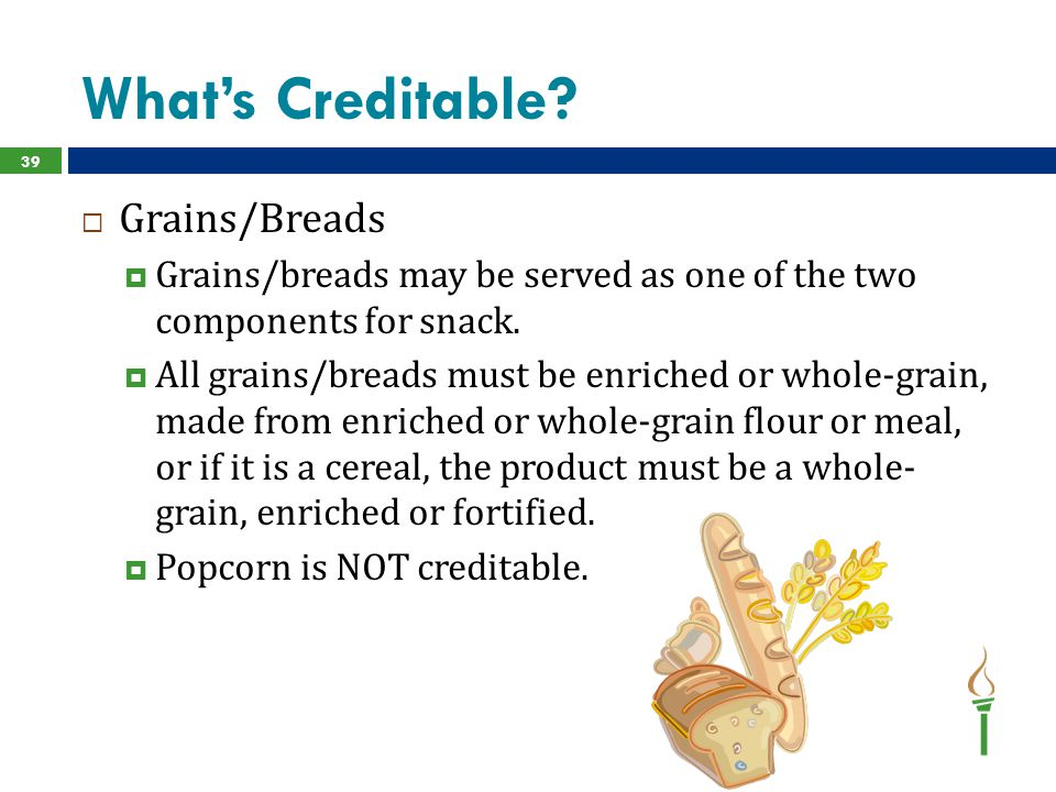 What's Creditable?  Grains/Breads  Grains/breads may be served as one of the two components for snack.  All grains/breads must be enriched or whole
