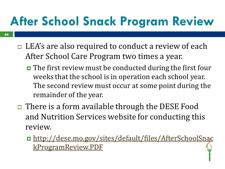 After School Snack Program Review  LEA's are also required to conduct a review of each After School Care Program two times a year.  The first review