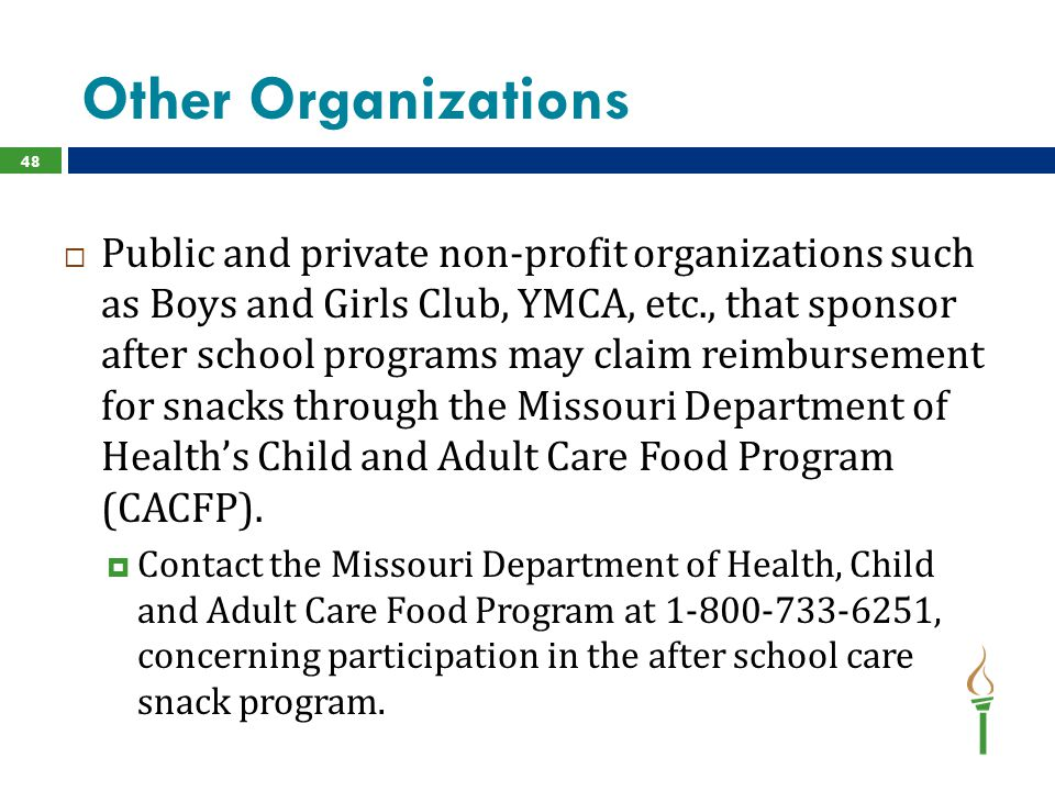 Other Organizations 48  Public and private non-profit organizations such as Boys and Girls Club, YMCA, etc., that sponsor after school programs may claim reimbursement for snacks through the Missouri Department of Health's Child and Adult Care Food Program (CACFP).