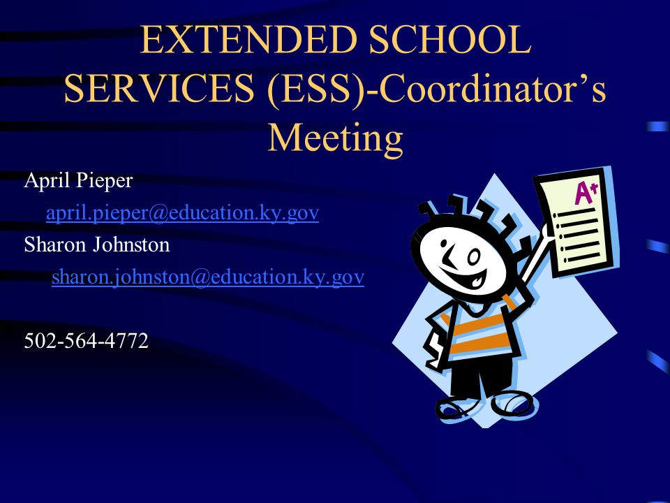 EXTENDED SCHOOL SERVICES (ESS)-Coordinator's Meeting April Pieper april.pieper@education.ky.gov Sharon Johnston sharon.johnston@education.ky.gov 502-5