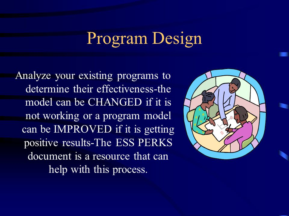 Program Design Analyze your existing programs to determine their effectiveness-the model can be CHANGED if it is not working or a program model can be