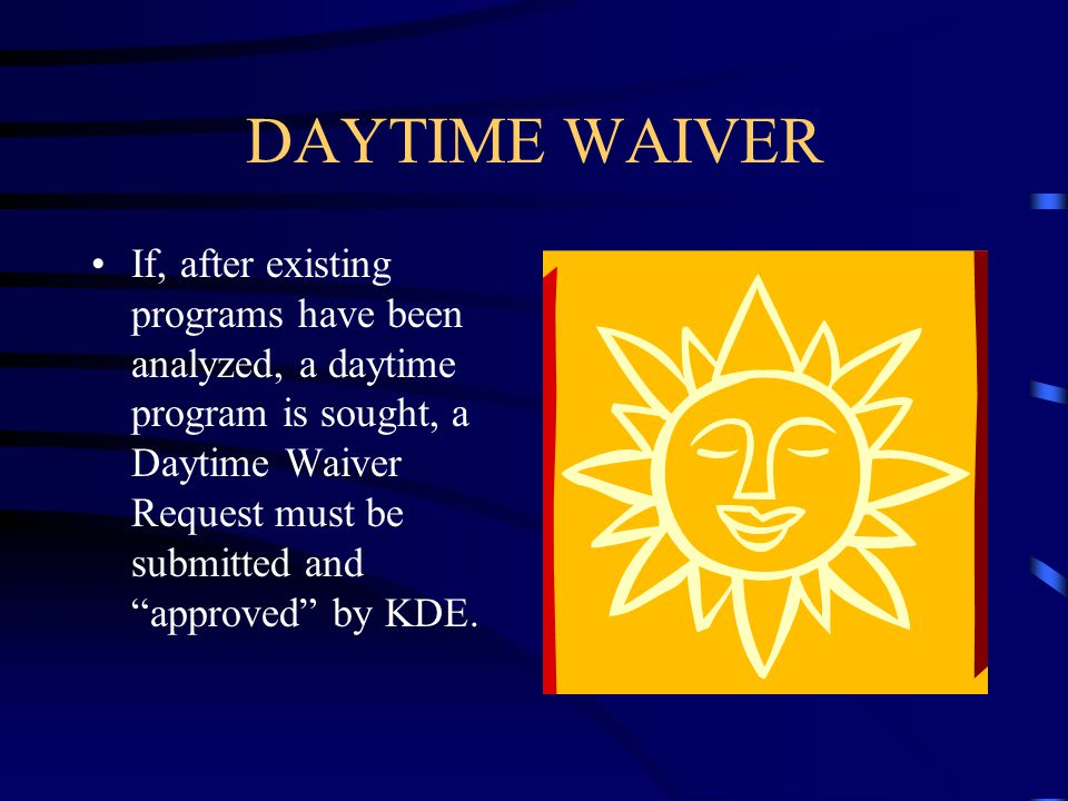 "DAYTIME WAIVER If, after existing programs have been analyzed, a daytime program is sought, a Daytime Waiver Request must be submitted and ""approved"""