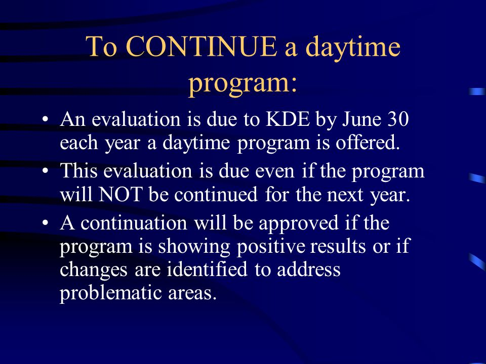 To CONTINUE a daytime program: An evaluation is due to KDE by June 30 each year a daytime program is offered. This evaluation is due even if the progr