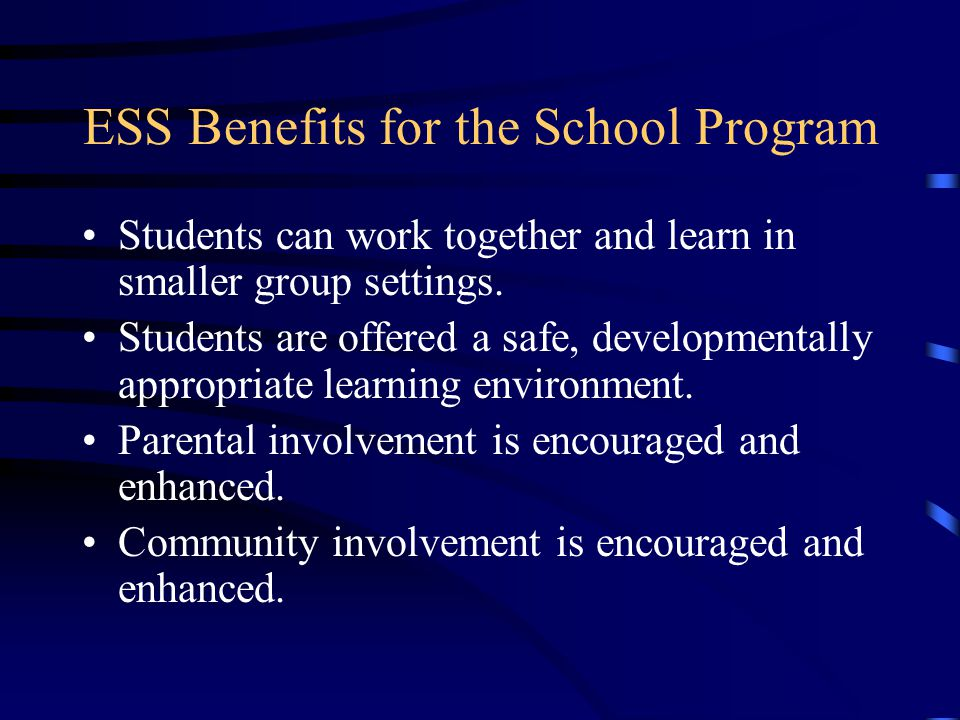 ESS Benefits for the School Program Students can work together and learn in smaller group settings. Students are offered a safe, developmentally appro