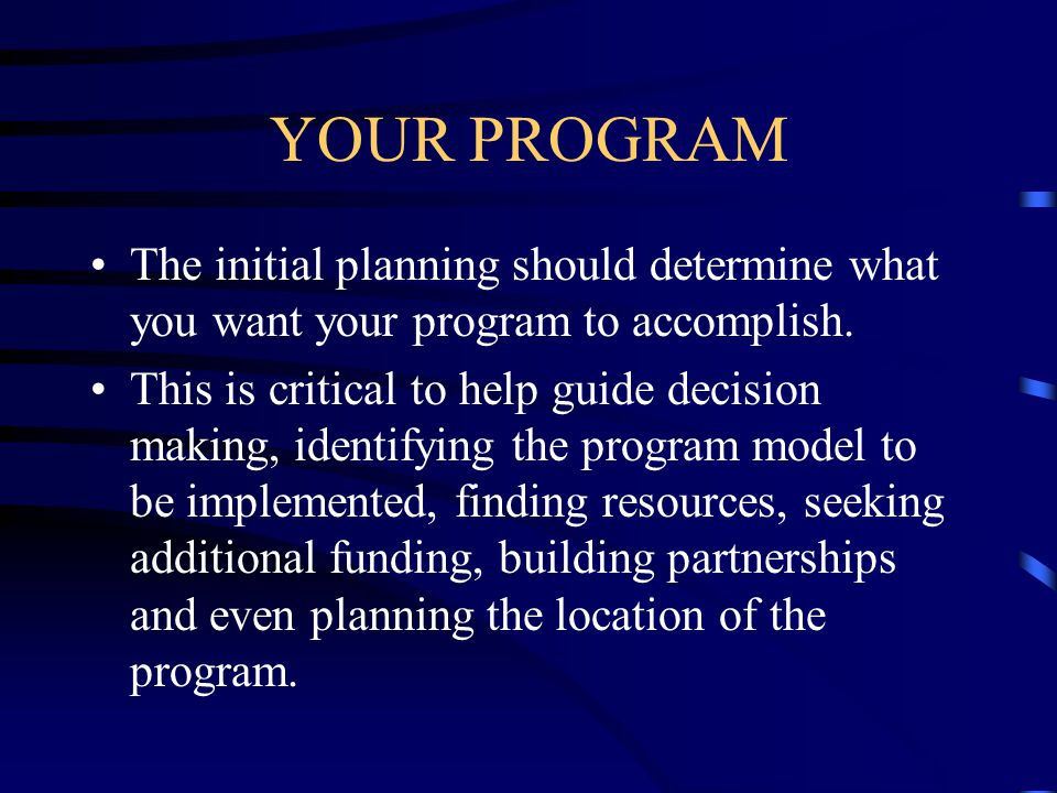 YOUR PROGRAM The initial planning should determine what you want your program to accomplish. This is critical to help guide decision making, identifyi