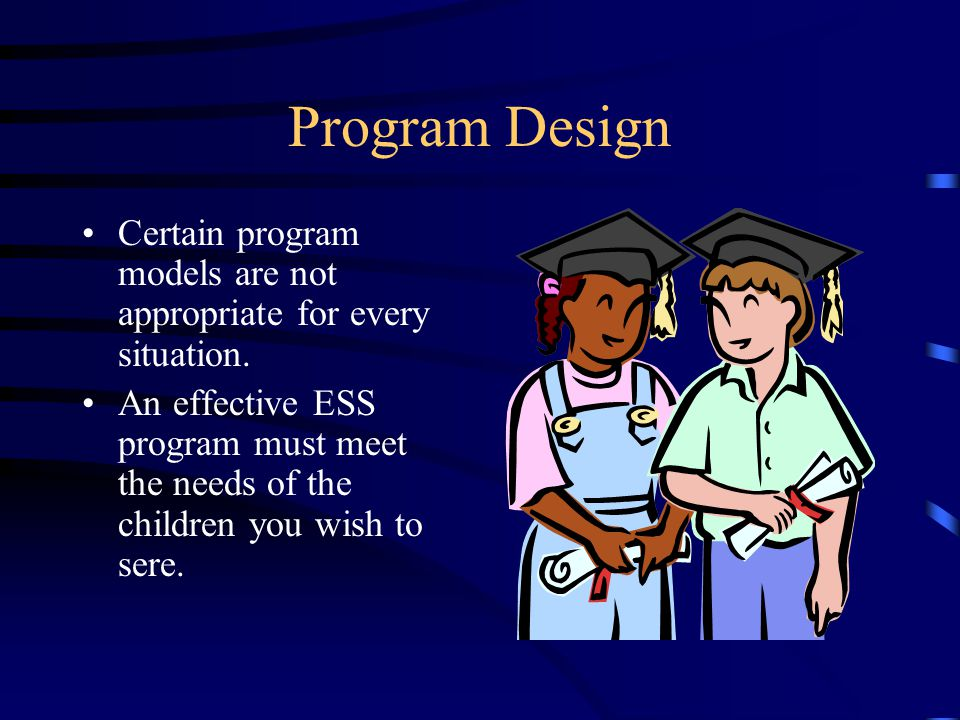 Program Design Certain program models are not appropriate for every situation. An effective ESS program must meet the needs of the children you wish t