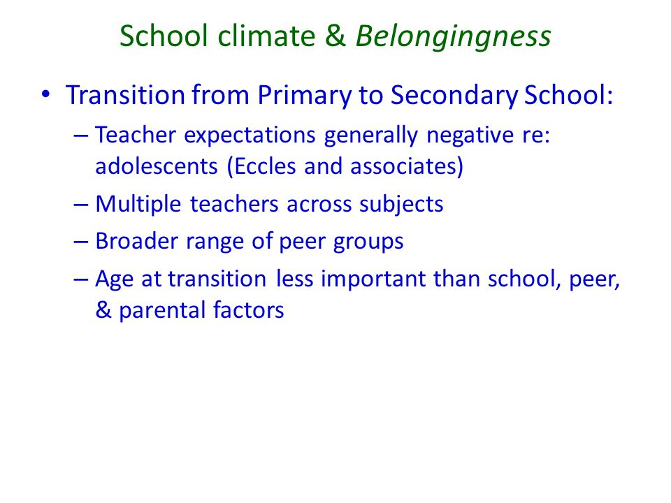 School climate & Belongingness Transition from Primary to Secondary School: – Teacher expectations generally negative re: adolescents (Eccles and asso