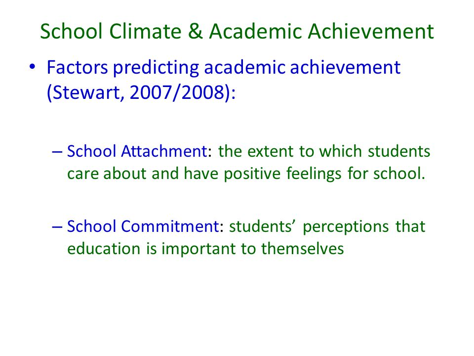 School Climate & Academic Achievement Factors predicting academic achievement (Stewart, 2007/2008): – School Attachment: the extent to which students