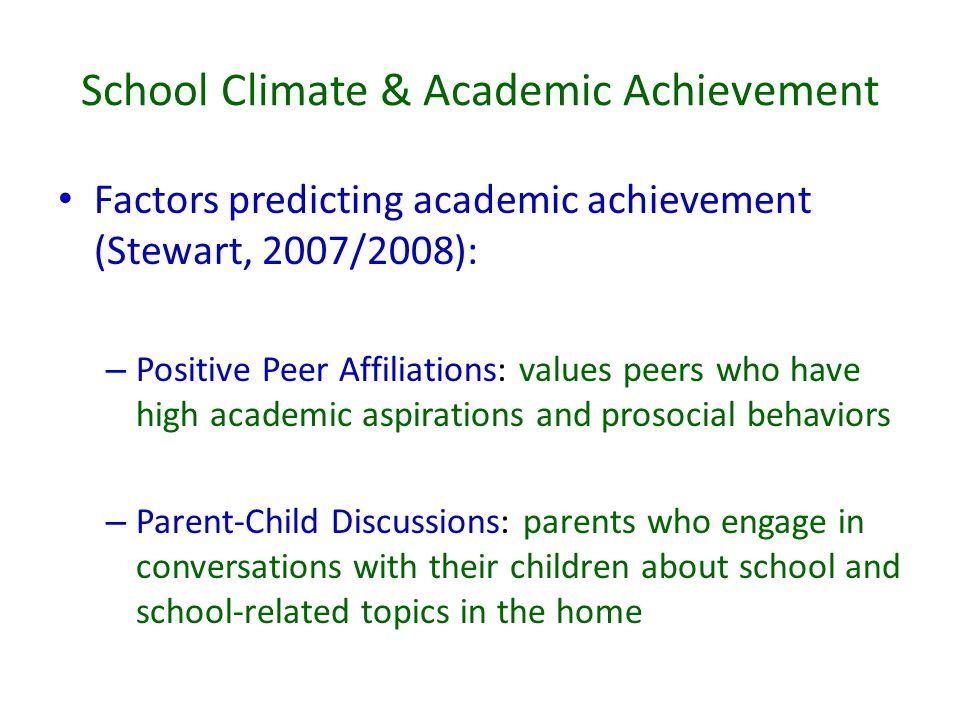 School Climate & Academic Achievement Factors predicting academic achievement (Stewart, 2007/2008): – Positive Peer Affiliations: values peers who hav