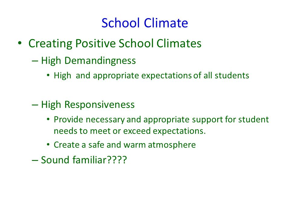 School Climate Creating Positive School Climates – High Demandingness High and appropriate expectations of all students – High Responsiveness Provide