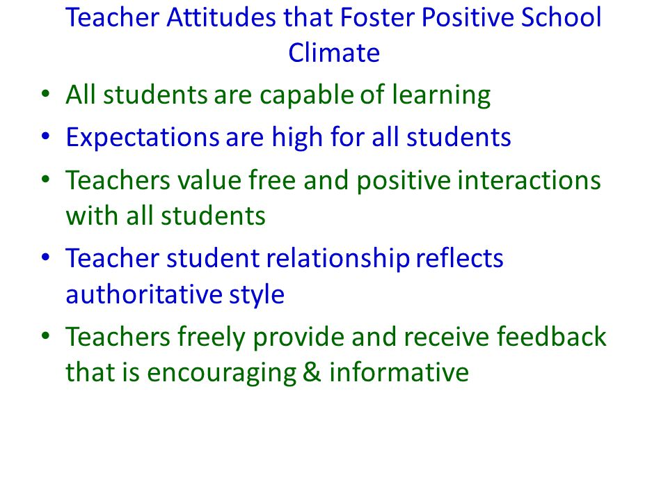 Teacher Attitudes that Foster Positive School Climate All students are capable of learning Expectations are high for all students Teachers value free