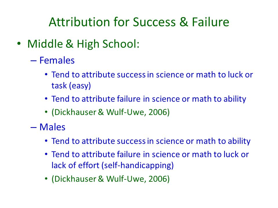 Attribution for Success & Failure Middle & High School: – Females Tend to attribute success in science or math to luck or task (easy) Tend to attribut