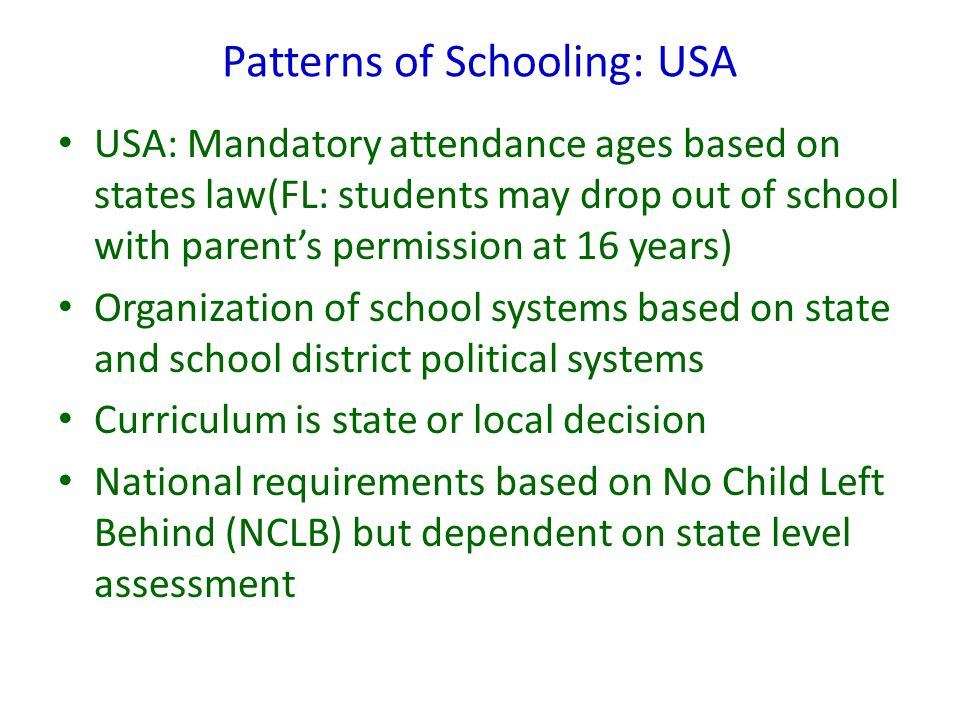 Patterns of Schooling: USA USA: Mandatory attendance ages based on states law(FL: students may drop out of school with parent's permission at 16 years