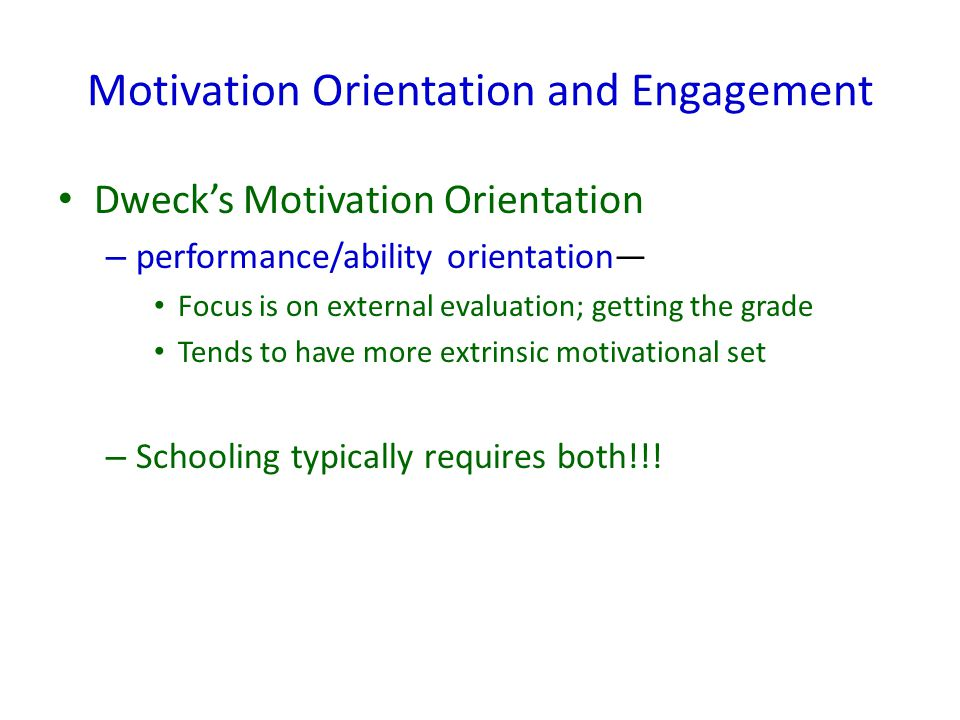Motivation Orientation and Engagement Dweck's Motivation Orientation – performance/ability orientation— Focus is on external evaluation; getting the g