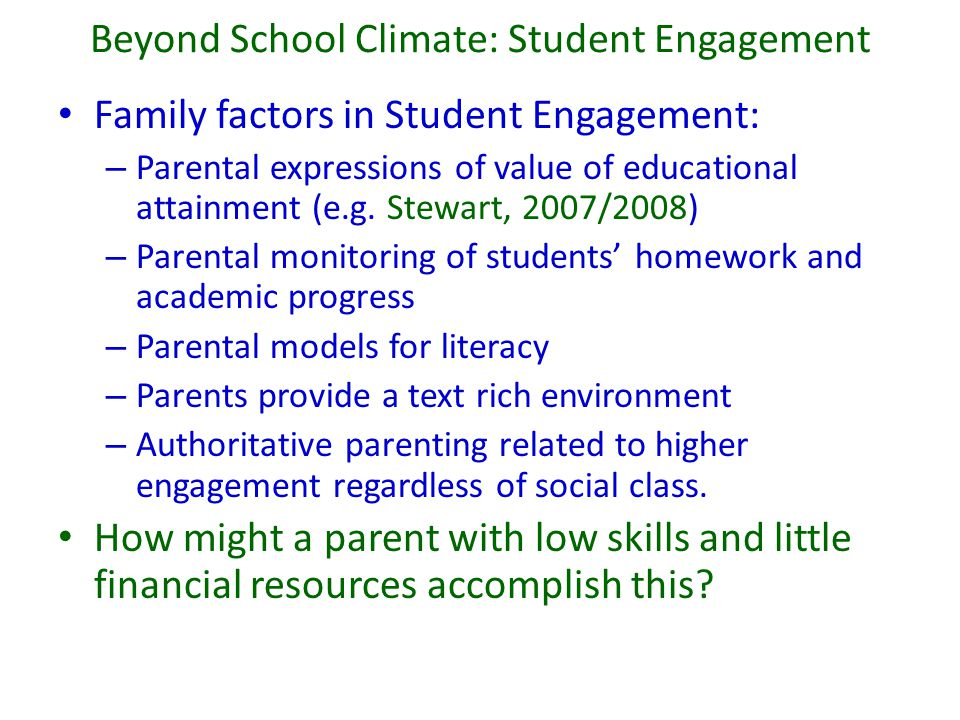 Beyond School Climate: Student Engagement Family factors in Student Engagement: – Parental expressions of value of educational attainment (e.g. Stewar