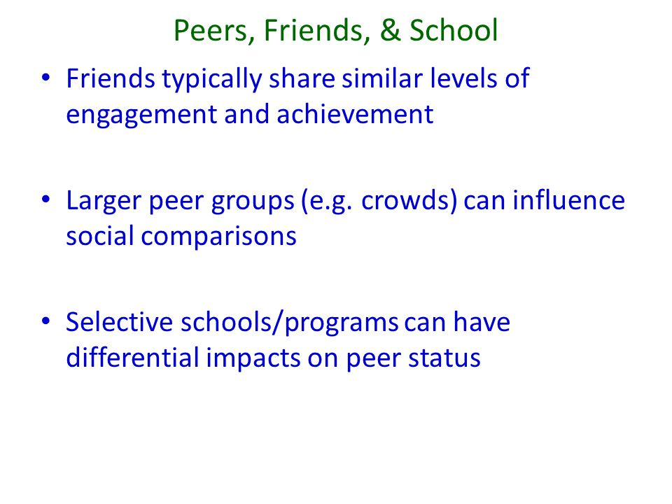 Peers, Friends, & School Friends typically share similar levels of engagement and achievement Larger peer groups (e.g. crowds) can influence social co
