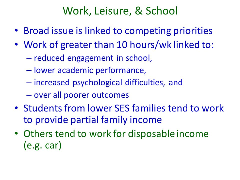 Work, Leisure, & School Broad issue is linked to competing priorities Work of greater than 10 hours/wk linked to: – reduced engagement in school, – lo