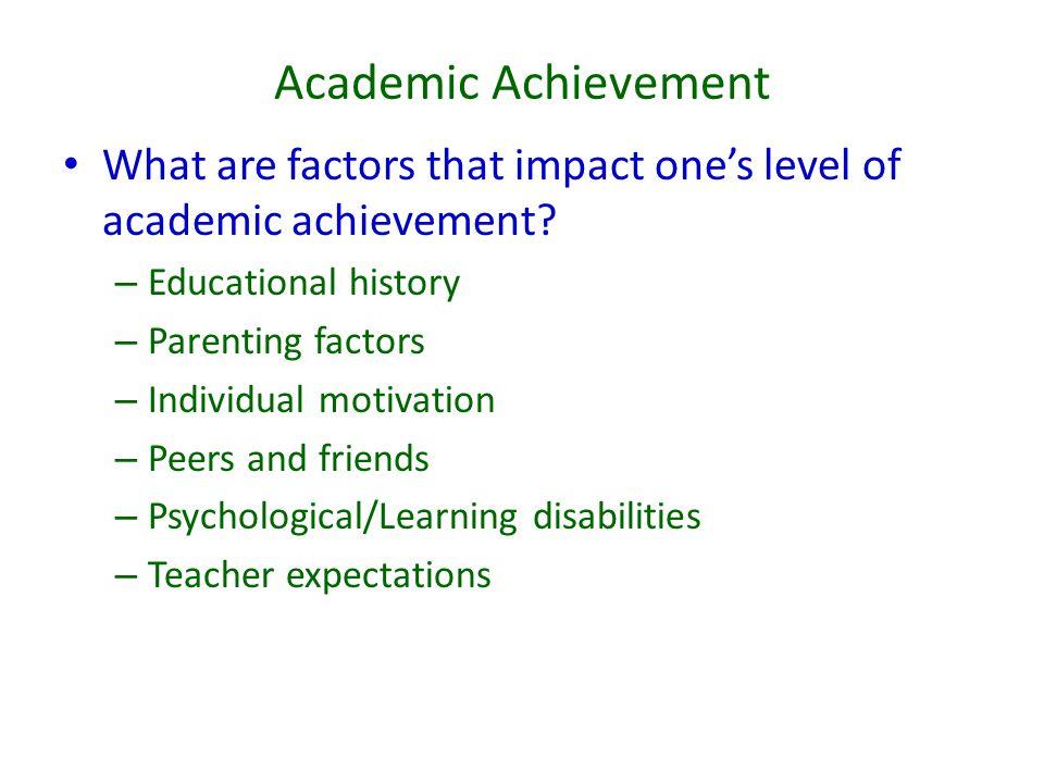 Academic Achievement What are factors that impact one's level of academic achievement? – Educational history – Parenting factors – Individual motivati