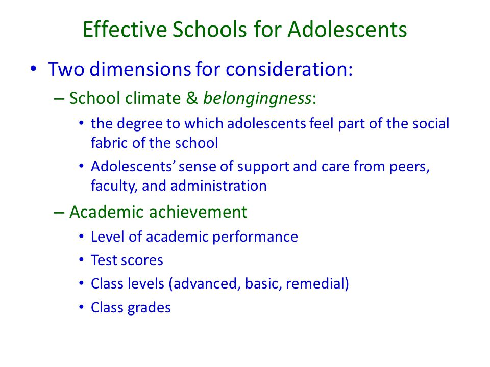 Effective Schools for Adolescents Two dimensions for consideration: – School climate & belongingness: the degree to which adolescents feel part of the