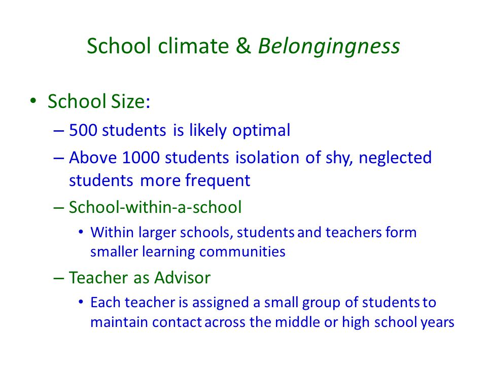 School climate & Belongingness School Size: – 500 students is likely optimal – Above 1000 students isolation of shy, neglected students more frequent