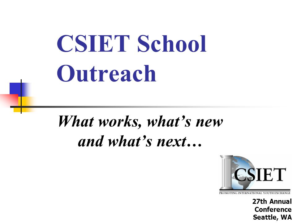 CSIET School Outreach What works, what's new and what's next… 27th Annual Conference Seattle, WA
