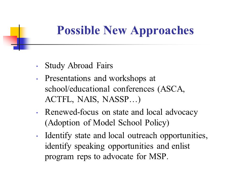 Possible New Approaches Study Abroad Fairs Presentations and workshops at school/educational conferences (ASCA, ACTFL, NAIS, NASSP…) Renewed-focus on state and local advocacy (Adoption of Model School Policy) Identify state and local outreach opportunities, identify speaking opportunities and enlist program reps to advocate for MSP.