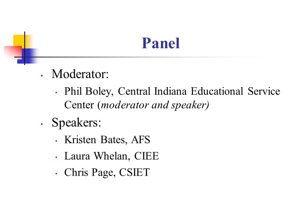 Panel Moderator: Phil Boley, Central Indiana Educational Service Center (moderator and speaker) Speakers: Kristen Bates, AFS Laura Whelan, CIEE Chris Page, CSIET