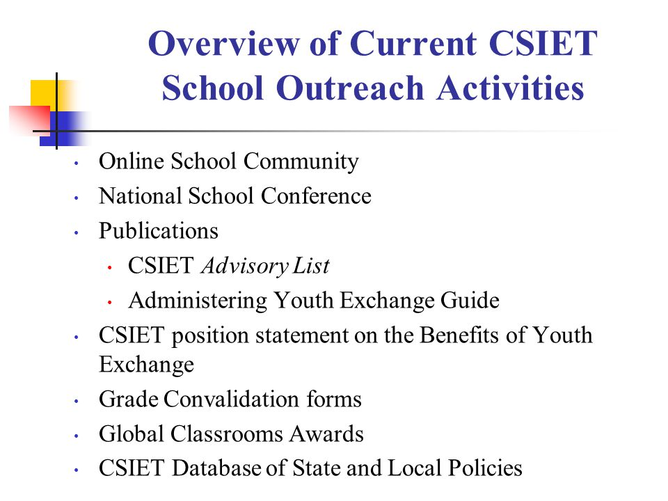 Overview of Current CSIET School Outreach Activities Online School Community National School Conference Publications CSIET Advisory List Administering Youth Exchange Guide CSIET position statement on the Benefits of Youth Exchange Grade Convalidation forms Global Classrooms Awards CSIET Database of State and Local Policies