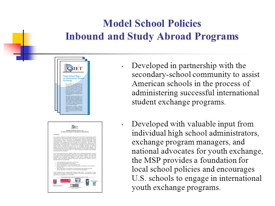 Model School Policies Inbound and Study Abroad Programs Developed in partnership with the secondary-school community to assist American schools in the process of administering successful international student exchange programs.