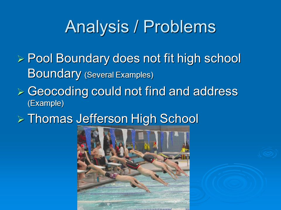 Analysis / Problems  Pool Boundary does not fit high school Boundary (Several Examples)  Geocoding could not find and address (Example)  Thomas Jefferson High School
