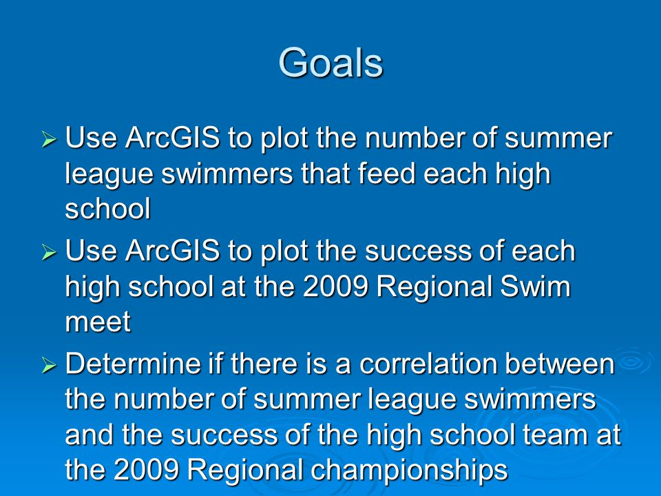 Goals  Use ArcGIS to plot the number of summer league swimmers that feed each high school  Use ArcGIS to plot the success of each high school at the 2009 Regional Swim meet  Determine if there is a correlation between the number of summer league swimmers and the success of the high school team at the 2009 Regional championships