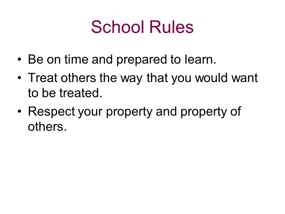 School Rules Be on time and prepared to learn. Treat others the way that you would want to be treated. Respect your property and property of others.