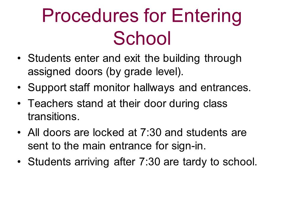 Procedures for Entering School Students enter and exit the building through assigned doors (by grade level). Support staff monitor hallways and entran