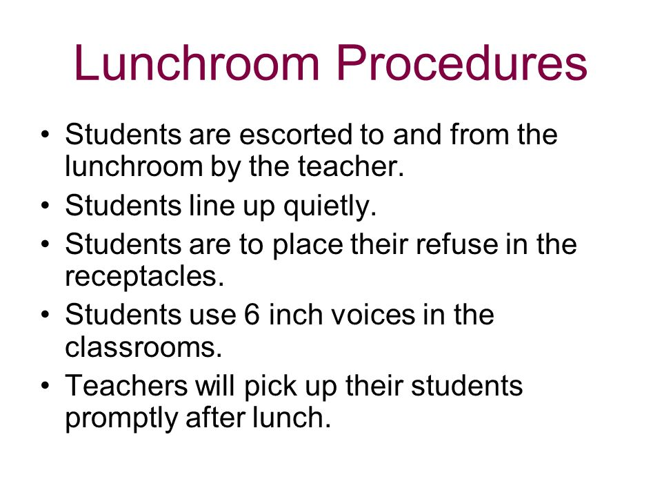Lunchroom Procedures Students are escorted to and from the lunchroom by the teacher. Students line up quietly. Students are to place their refuse in t