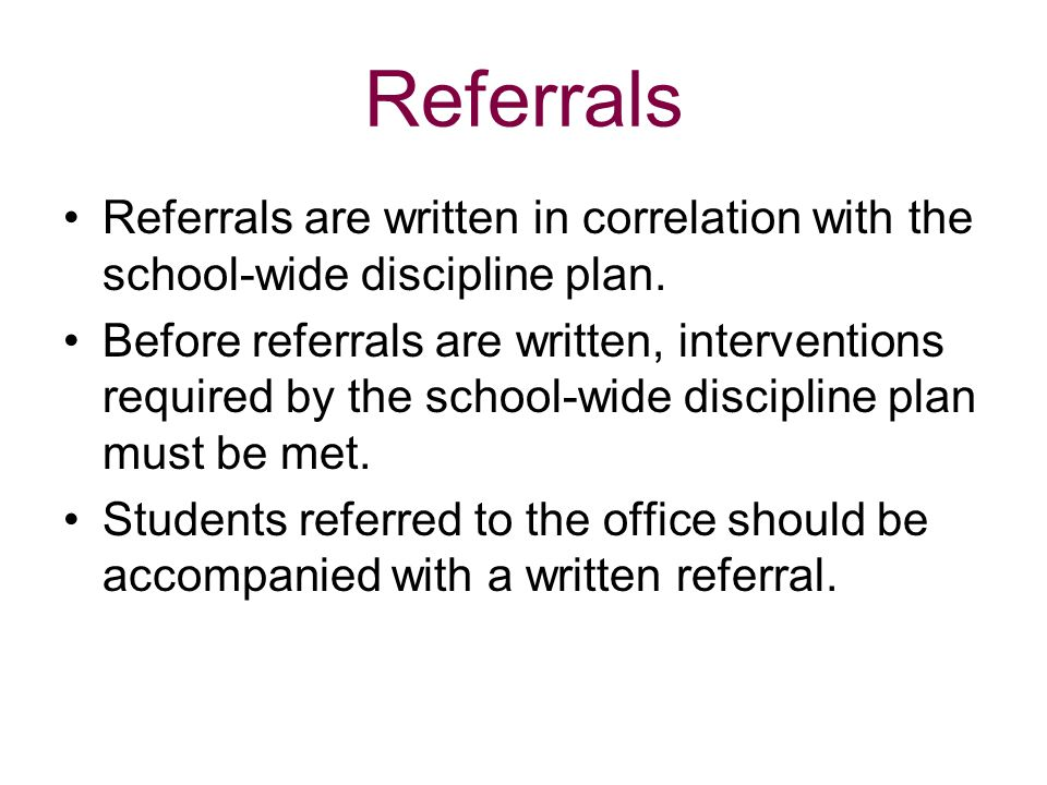 Referrals Referrals are written in correlation with the school-wide discipline plan. Before referrals are written, interventions required by the schoo