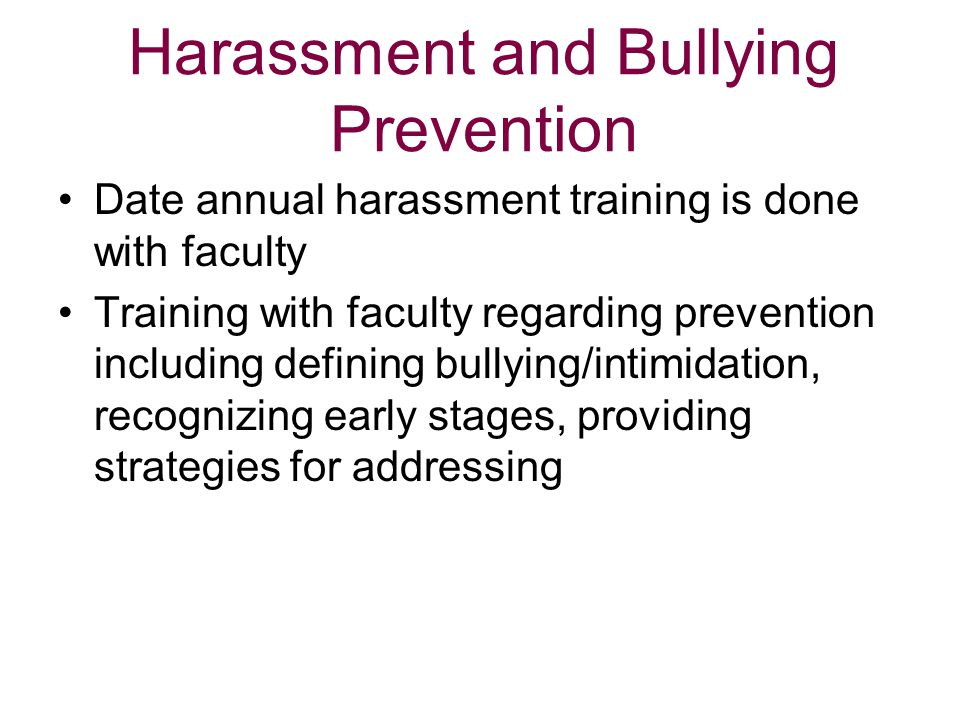 Harassment and Bullying Prevention Date annual harassment training is done with faculty Training with faculty regarding prevention including defining
