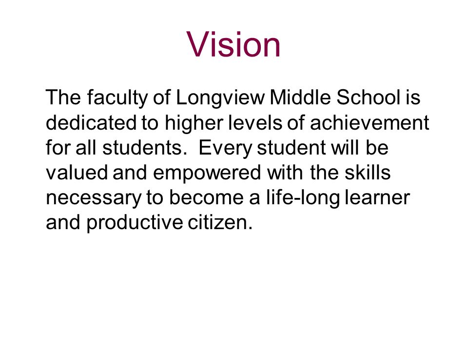 Vision The faculty of Longview Middle School is dedicated to higher levels of achievement for all students. Every student will be valued and empowered