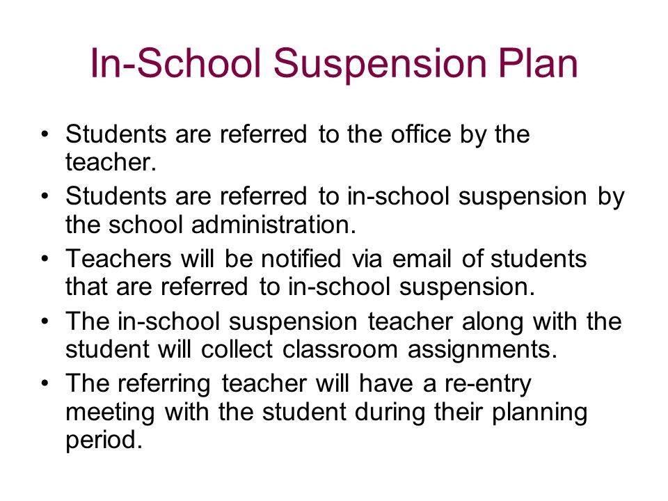 In-School Suspension Plan Students are referred to the office by the teacher. Students are referred to in-school suspension by the school administrati