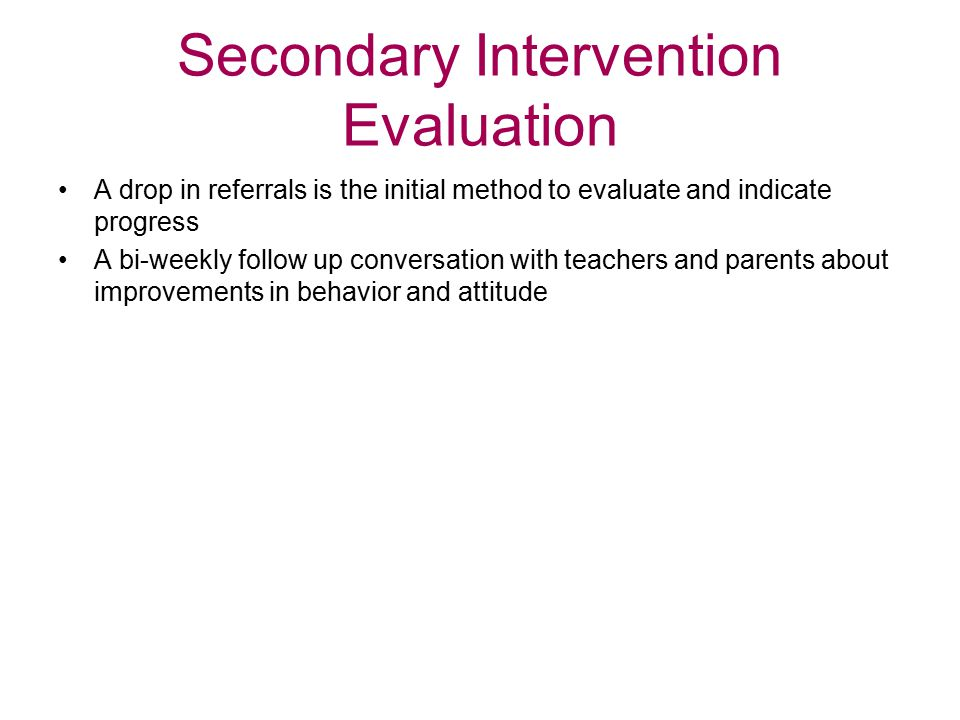 Secondary Intervention Evaluation A drop in referrals is the initial method to evaluate and indicate progress A bi-weekly follow up conversation with