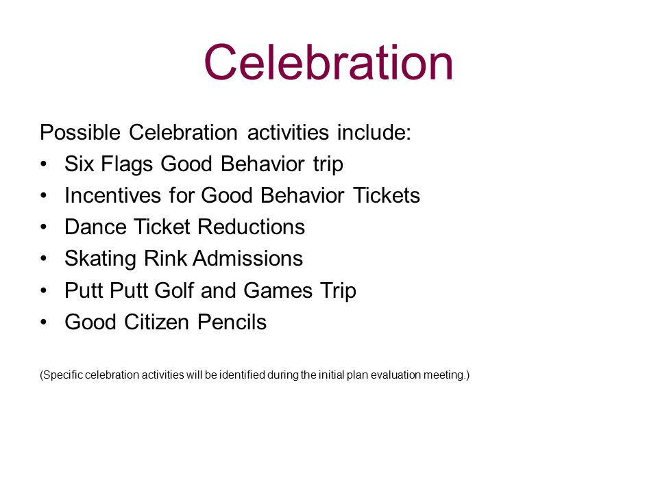 Celebration Possible Celebration activities include: Six Flags Good Behavior trip Incentives for Good Behavior Tickets Dance Ticket Reductions Skating